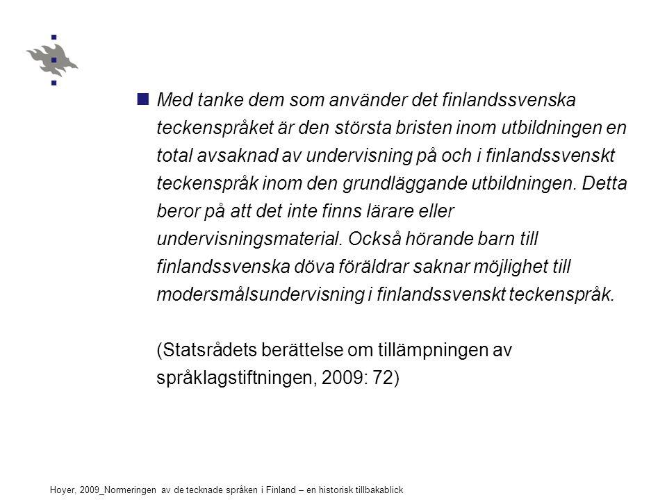 Hoyer, 2009_Normeringen av de tecknade språken i Finland – en historisk tillbakablick Med tanke dem som använder det finlandssvenska teckenspråket är den största bristen inom utbildningen en total avsaknad av undervisning på och i finlandssvenskt teckenspråk inom den grundläggande utbildningen.