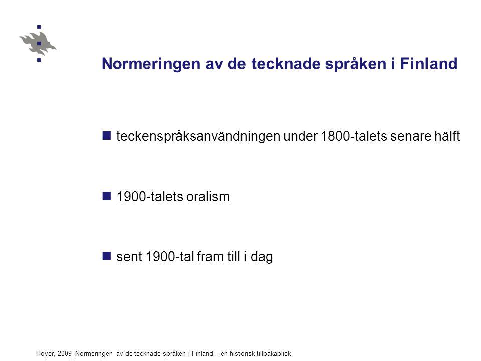 Hoyer, 2009_Normeringen av de tecknade språken i Finland – en historisk tillbakablick Normeringen av de tecknade språken i Finland teckenspråksanvändningen under 1800-talets senare hälft 1900-talets oralism sent 1900-tal fram till i dag