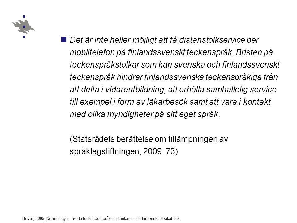 Hoyer, 2009_Normeringen av de tecknade språken i Finland – en historisk tillbakablick Det är inte heller möjligt att få distanstolkservice per mobiltelefon på finlandssvenskt teckenspråk.