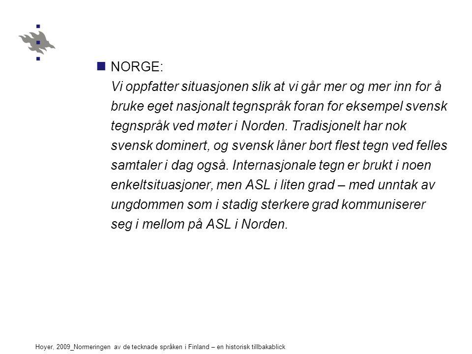 Hoyer, 2009_Normeringen av de tecknade språken i Finland – en historisk tillbakablick NORGE: Vi oppfatter situasjonen slik at vi går mer og mer inn for å bruke eget nasjonalt tegnspråk foran for eksempel svensk tegnspråk ved møter i Norden.