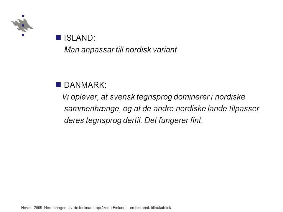 Hoyer, 2009_Normeringen av de tecknade språken i Finland – en historisk tillbakablick ISLAND: Man anpassar till nordisk variant DANMARK: Vi oplever, at svensk tegnsprog dominerer i nordiske sammenhænge, og at de andre nordiske lande tilpasser deres tegnsprog dertil.