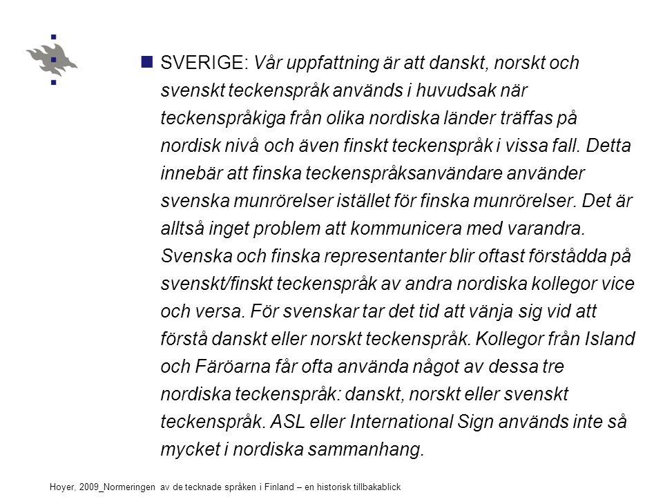 Hoyer, 2009_Normeringen av de tecknade språken i Finland – en historisk tillbakablick SVERIGE: Vår uppfattning är att danskt, norskt och svenskt teckenspråk används i huvudsak när teckenspråkiga från olika nordiska länder träffas på nordisk nivå och även finskt teckenspråk i vissa fall.