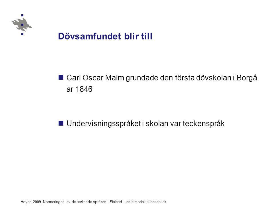 Hoyer, 2009_Normeringen av de tecknade språken i Finland – en historisk tillbakablick Dövsamfundet blir till Carl Oscar Malm grundade den första dövskolan i Borgå år 1846 Undervisningsspråket i skolan var teckenspråk