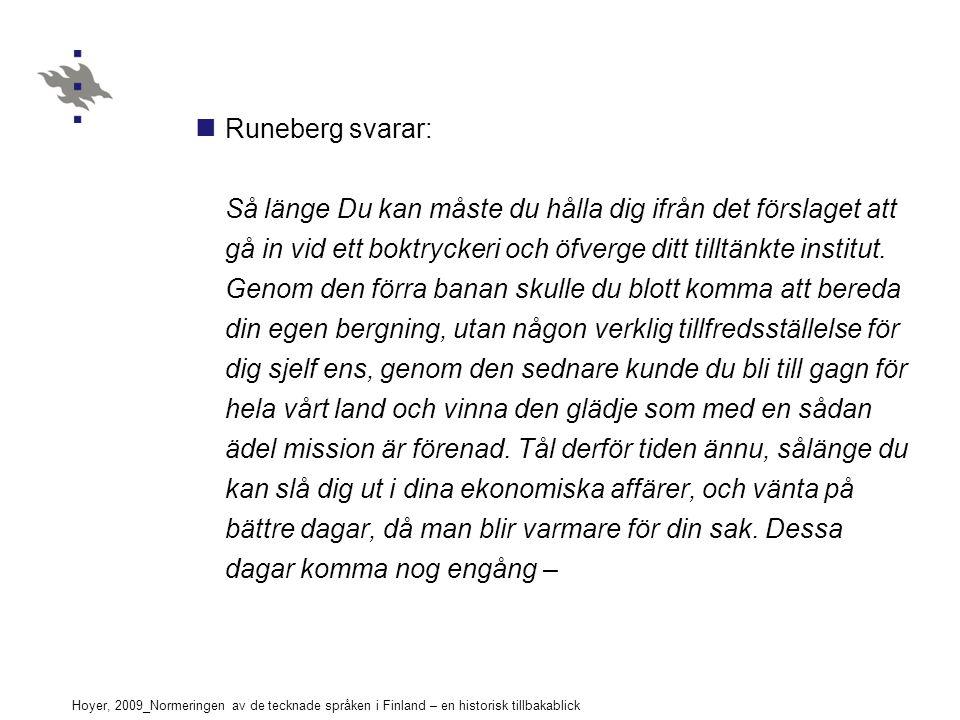 Hoyer, 2009_Normeringen av de tecknade språken i Finland – en historisk tillbakablick Runeberg svarar: Så länge Du kan måste du hålla dig ifrån det förslaget att gå in vid ett boktryckeri och öfverge ditt tilltänkte institut.