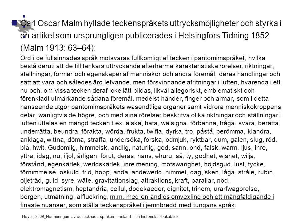 Hoyer, 2009_Normeringen av de tecknade språken i Finland – en historisk tillbakablick Carl Oscar Malm hyllade teckenspråkets uttrycksmöjligheter och styrka i en artikel som ursprungligen publicerades i Helsingfors Tidning 1852 (Malm 1913: 63–64): Ord i de fullsinnades språk motsvaras fullkomligt af tecken i pantomimspråket, hvilka bestå deruti att de till tankars uttryckande efterhärma karakteristiska rörelser, riktningar, ställningar, former och egenskaper af menniskor och andra föremål, deras handlingar och sätt att vara och således äro lefvande, men försvinnande afritningar i luften, hvarenda i ett nu och, om vissa tecken deraf icke lätt bildas, likväl allegoriskt, emblematiskt och förenkladt utmärkande sådana föremål, medelst händer, finger och armar, som i detta hänseende utgör pantomimspråkets wäsendtliga organer samt vidröra menniskokroppens delar, wanligtvis de högre, och med sina rörelser beskrifva olika riktningar och ställningar i luften uttalas en mängd tecken t.ex.