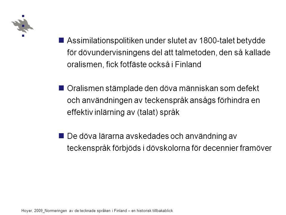 Hoyer, 2009_Normeringen av de tecknade språken i Finland – en historisk tillbakablick Assimilationspolitiken under slutet av 1800-talet betydde för dövundervisningens del att talmetoden, den så kallade oralismen, fick fotfäste också i Finland Oralismen stämplade den döva människan som defekt och användningen av teckenspråk ansågs förhindra en effektiv inlärning av (talat) språk De döva lärarna avskedades och användning av teckenspråk förbjöds i dövskolorna för decennier framöver