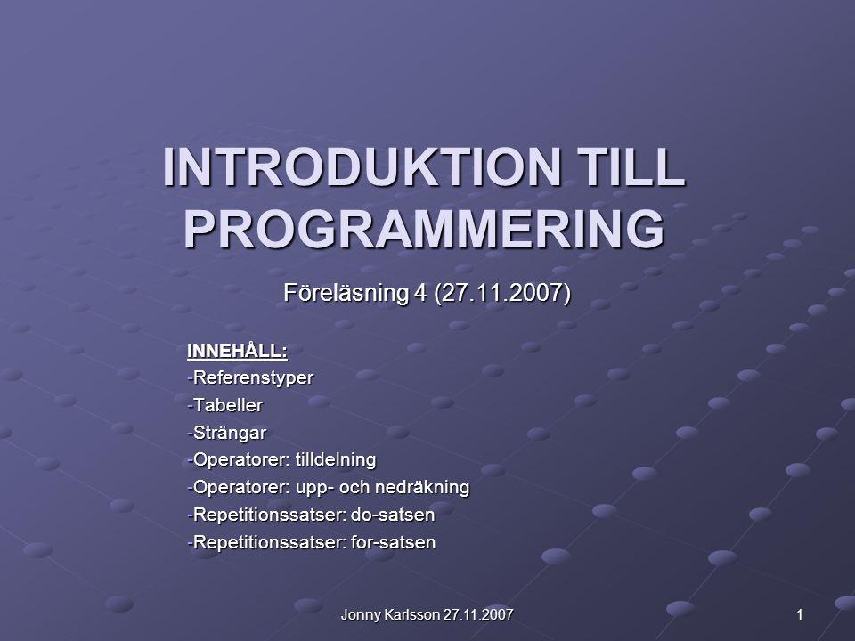 Jonny Karlsson 27.11.2007 1 INTRODUKTION TILL PROGRAMMERING Föreläsning 4 (27.11.2007) INNEHÅLL: -Referenstyper -Tabeller -Strängar -Operatorer: tilld