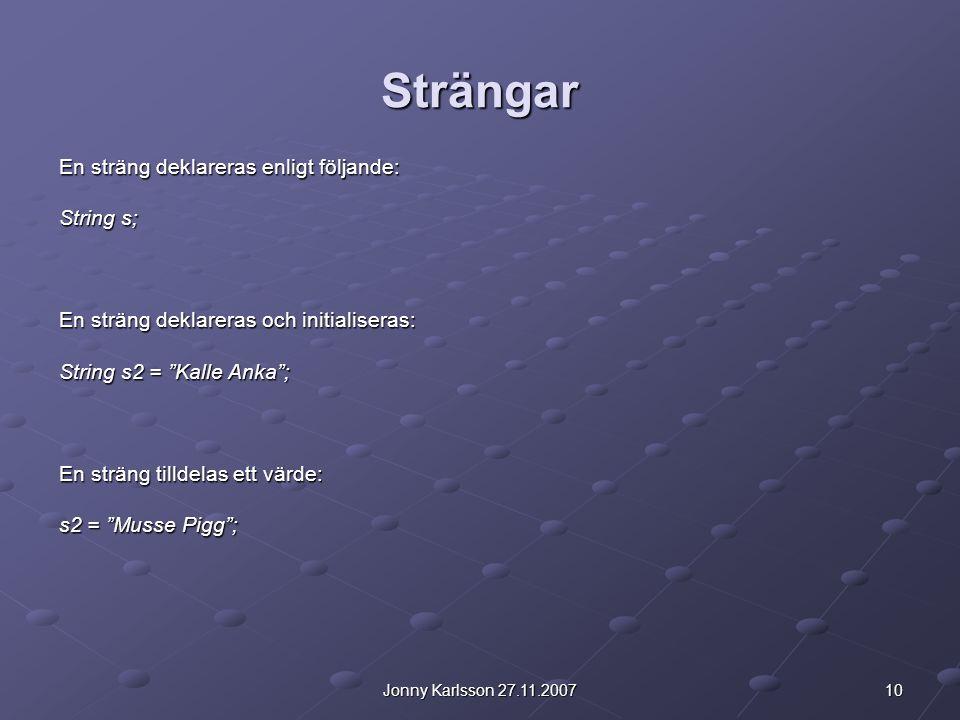 """10Jonny Karlsson 27.11.2007 Strängar En sträng deklareras enligt följande: String s; En sträng deklareras och initialiseras: String s2 = """"Kalle Anka"""";"""
