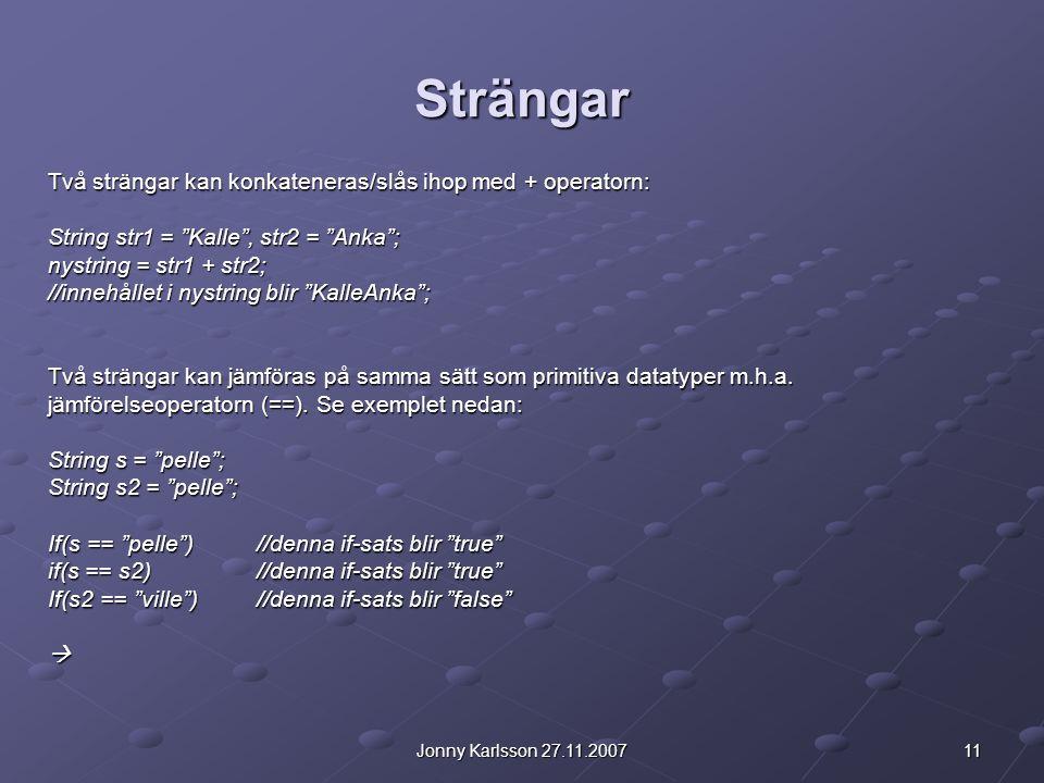 """11Jonny Karlsson 27.11.2007 Strängar Två strängar kan konkateneras/slås ihop med + operatorn: String str1 = """"Kalle"""", str2 = """"Anka""""; nystring = str1 +"""