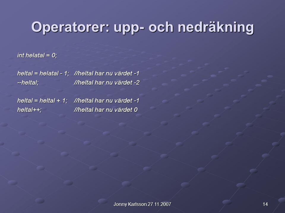 14Jonny Karlsson 27.11.2007 Operatorer: upp- och nedräkning int helatal = 0; heltal = helatal - 1;//heltal har nu värdet -1 --heltal;//heltal har nu v
