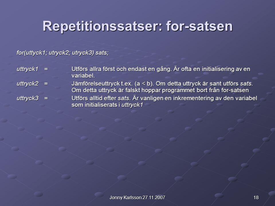 18Jonny Karlsson 27.11.2007 Repetitionssatser: for-satsen for(uttyck1; utryck2; utryck3) sats; uttryck1 =Utförs allra först och endast en gång. Är oft