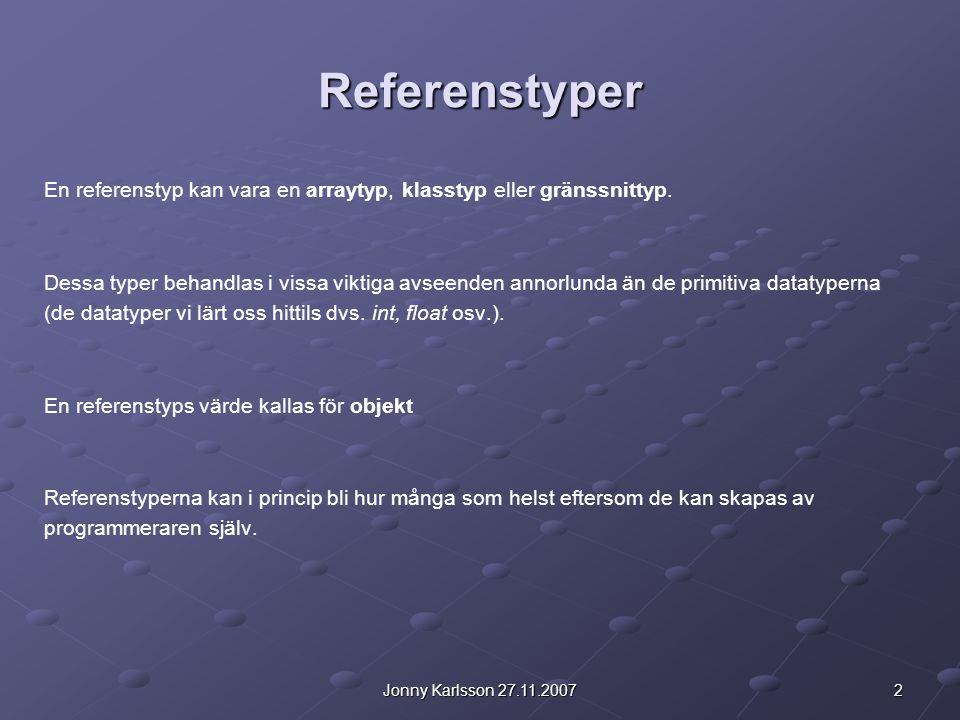 2Jonny Karlsson 27.11.2007 Referenstyper En referenstyp kan vara en arraytyp, klasstyp eller gränssnittyp. Dessa typer behandlas i vissa viktiga avsee