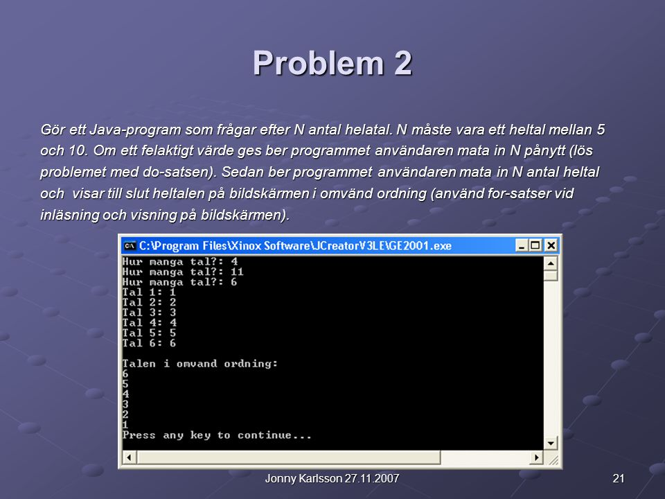 21Jonny Karlsson 27.11.2007 Problem 2 Gör ett Java-program som frågar efter N antal helatal. N måste vara ett heltal mellan 5 och 10. Om ett felaktigt