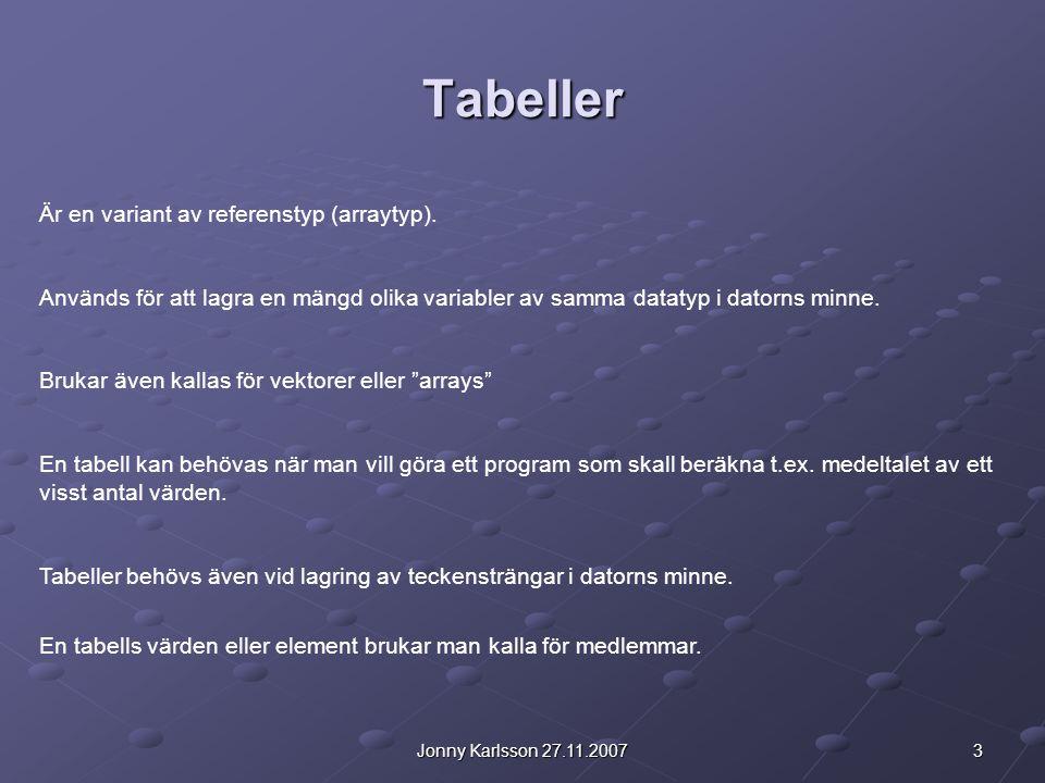 3Jonny Karlsson 27.11.2007 Tabeller Är en variant av referenstyp (arraytyp). Används för att lagra en mängd olika variabler av samma datatyp i datorns