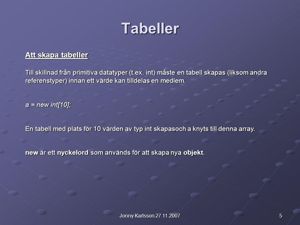 5Jonny Karlsson 27.11.2007 Tabeller Att skapa tabeller Till skillnad från primitiva datatyper (t.ex. int) måste en tabell skapas (liksom andra referen