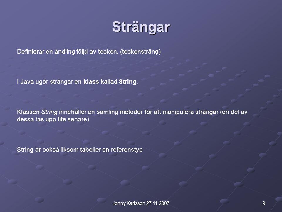9Jonny Karlsson 27.11.2007 Strängar Definierar en ändling följd av tecken. (teckensträng) I Java ugör strängar en klass kallad String. Klassen String