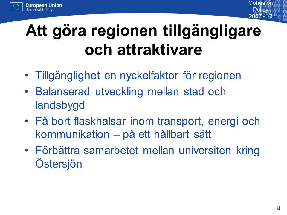 8 Cohesion Policy 2007 - 13 Att göra regionen tillgängligare och attraktivare Tillgänglighet en nyckelfaktor för regionen Balanserad utveckling mellan stad och landsbygd Få bort flaskhalsar inom transport, energi och kommunikation – på ett hållbart sätt Förbättra samarbetet mellan universiten kring Östersjön