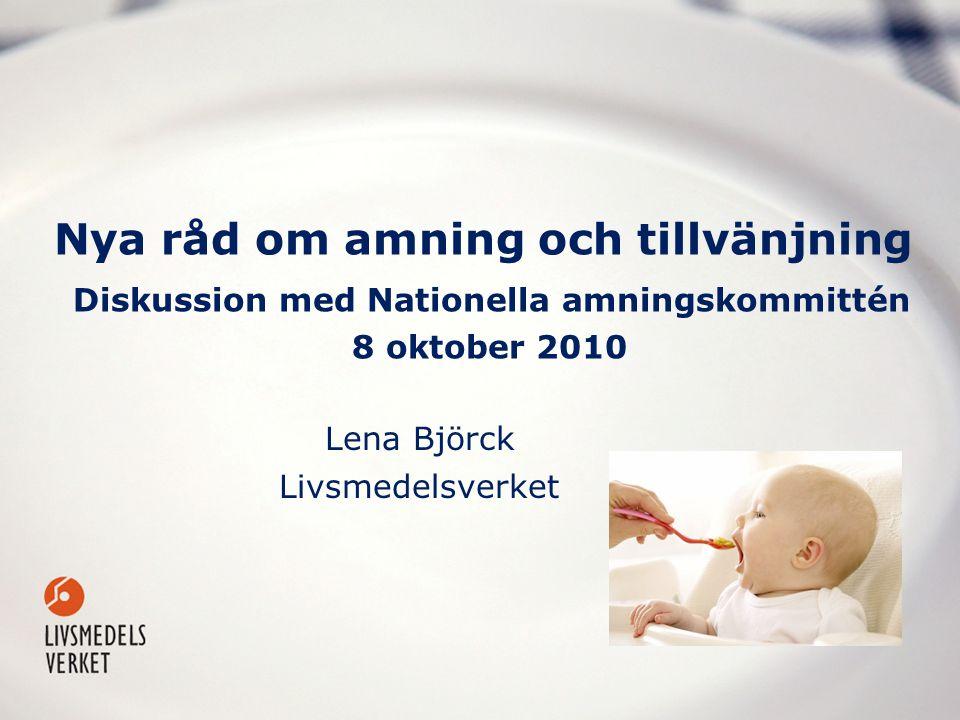 Nya råd om amning och tillvänjning Diskussion med Nationella amningskommittén 8 oktober 2010 Lena Björck Livsmedelsverket