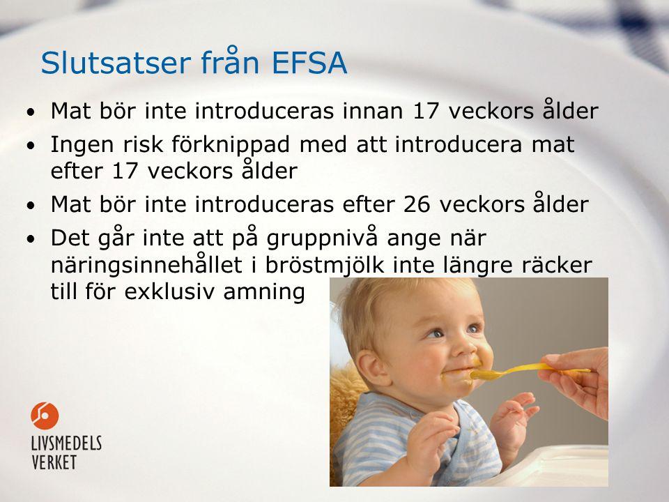 Slutsatser från EFSA Mat bör inte introduceras innan 17 veckors ålder Ingen risk förknippad med att introducera mat efter 17 veckors ålder Mat bör inte introduceras efter 26 veckors ålder Det går inte att på gruppnivå ange när näringsinnehållet i bröstmjölk inte längre räcker till för exklusiv amning