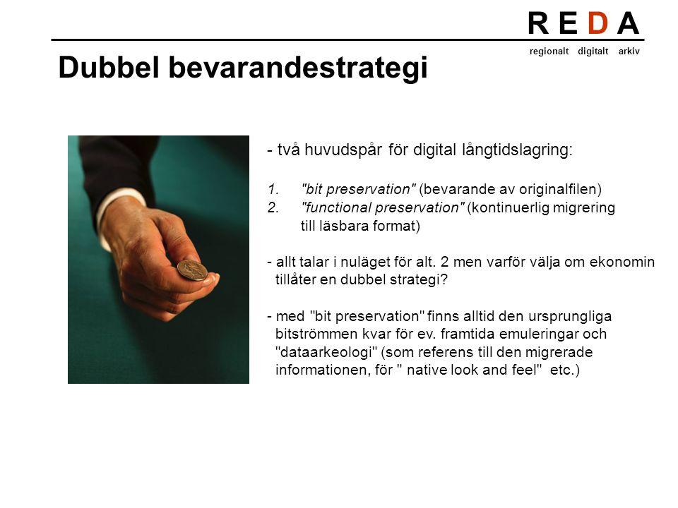 R E D A regionalt digitalt arkiv Dubbel bevarandestrategi - två huvudspår för digital långtidslagring: 1. bit preservation (bevarande av originalfilen) 2. functional preservation (kontinuerlig migrering till läsbara format) - allt talar i nuläget för alt.