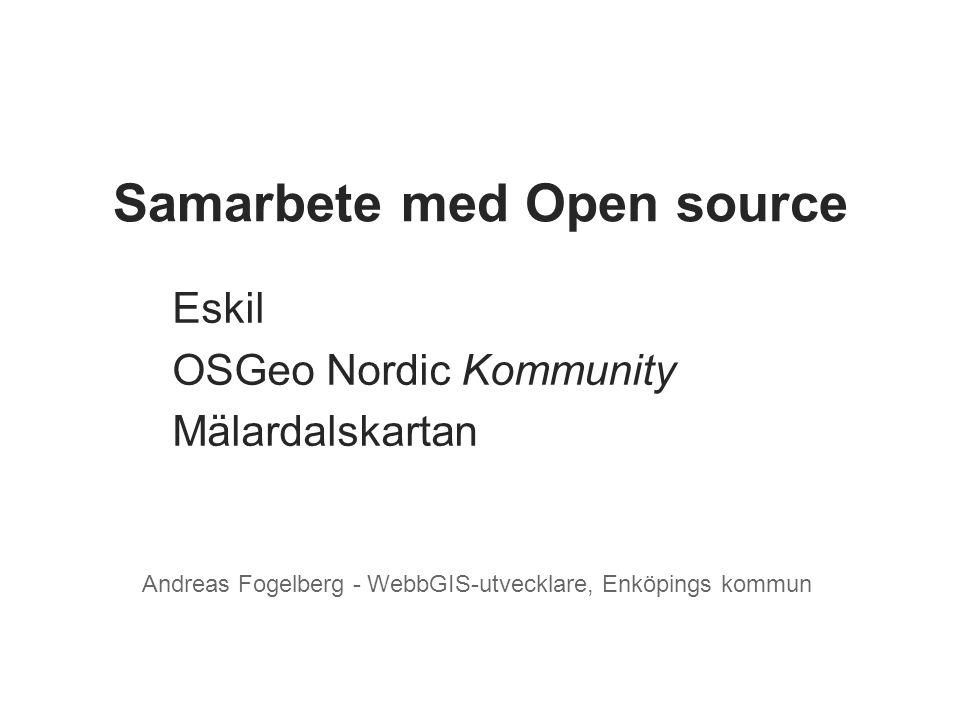 Eskil OSGeo Nordic Kommunity Mälardalskartan Andreas Fogelberg - WebbGIS-utvecklare, Enköpings kommun Samarbete med Open source