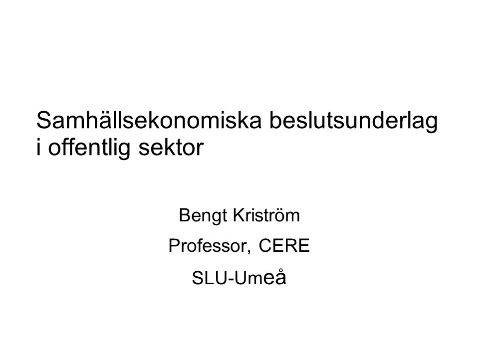 Samhällsekonomiska beslutsunderlag i offentlig sektor Bengt Kriström Professor, CERE SLU-Um eå