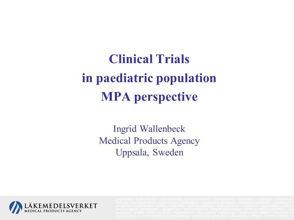 Clinical Trials in paediatric population MPA perspective Ingrid Wallenbeck Medical Products Agency Uppsala, Sweden