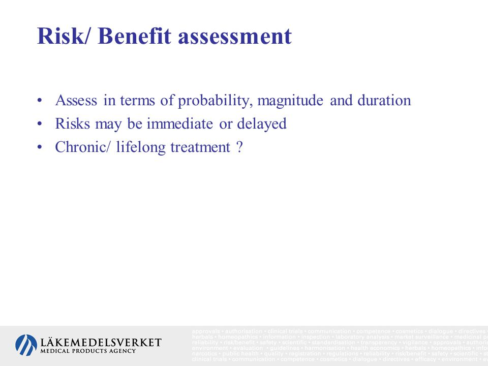 Risk/ Benefit assessment Assess in terms of probability, magnitude and duration Risks may be immediate or delayed Chronic/ lifelong treatment ?