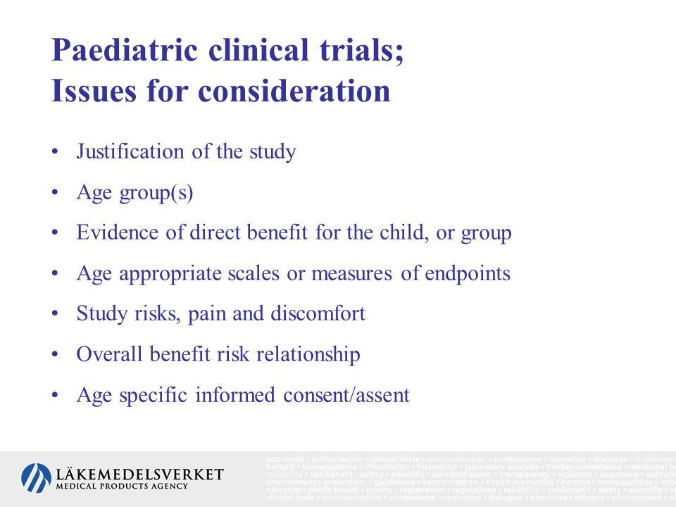 Paediatric clinical trials; Issues for consideration Justification of the study Age group(s) Evidence of direct benefit for the child, or group Age ap