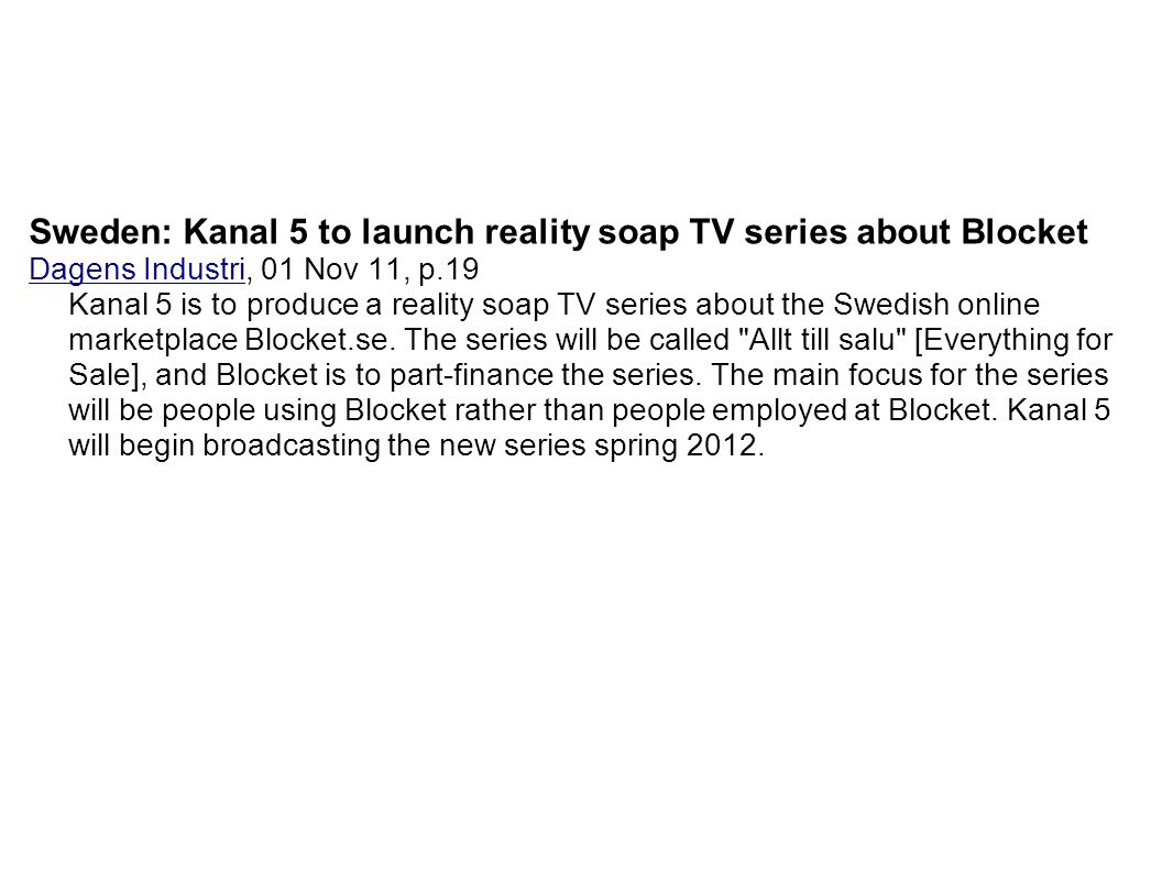 Sweden: Kanal 5 to launch reality soap TV series about Blocket Dagens Industri, 01 Nov 11, p.19 Kanal 5 is to produce a reality soap TV series about t