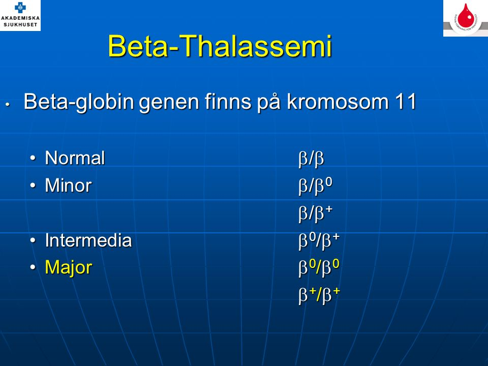 Beta-Thalassemi Beta-globin genen finns på kromosom 11 Beta-globin genen finns på kromosom 11 Normal  / Normal  /  Minor  /  0Minor  /  0  /  + Intermedia  0 /  +Intermedia  0 /  + Major  0 /  0Major  0 /  0  + /  +