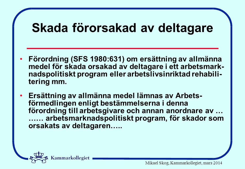 Mikael Skog, Kammarkollegiet, mars 2014 Skada förorsakad av deltagare Förordning (SFS 1980:631) om ersättning av allmänna medel för skada orsakad av deltagare i ett arbetsmark- nadspolitiskt program eller arbetslivsinriktad rehabili- tering mm.
