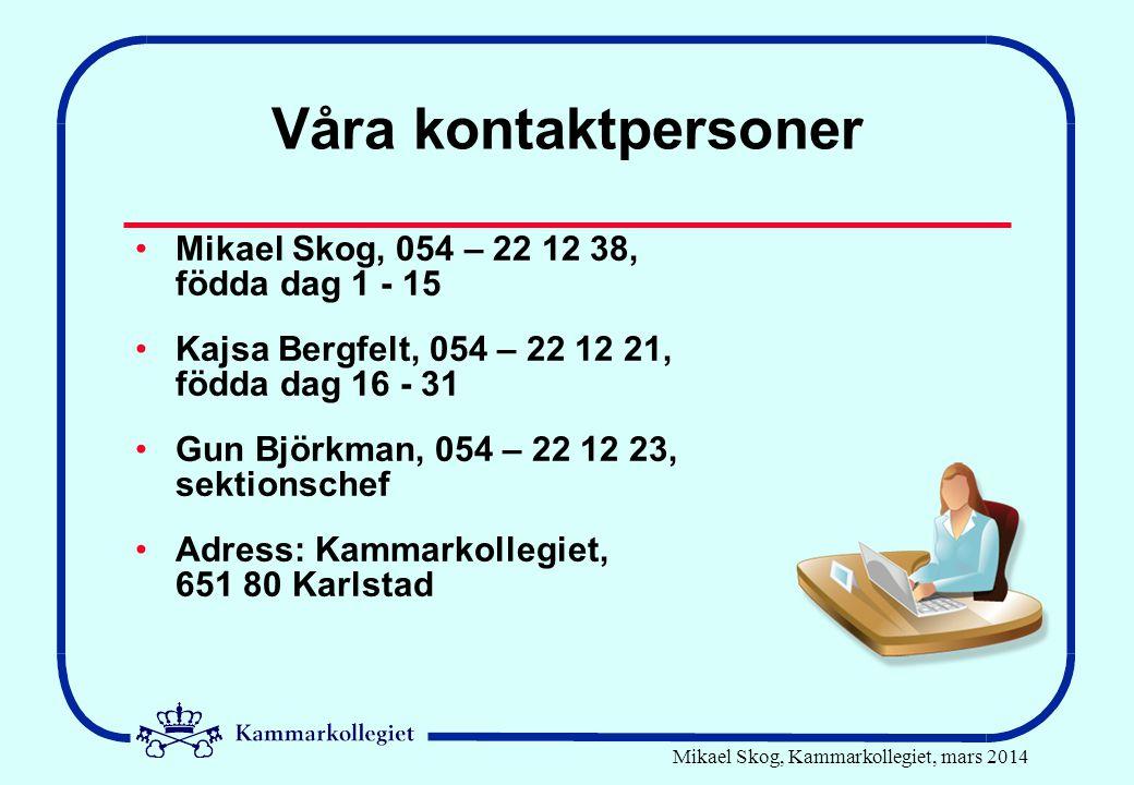 Mikael Skog, Kammarkollegiet, mars 2014 Våra kontaktpersoner Mikael Skog, 054 – 22 12 38, födda dag 1 - 15 Kajsa Bergfelt, 054 – 22 12 21, födda dag 16 - 31 Gun Björkman, 054 – 22 12 23, sektionschef Adress: Kammarkollegiet, 651 80 Karlstad