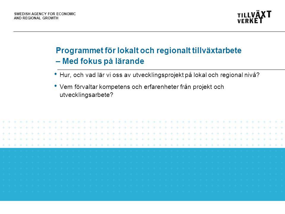 SWEDISH AGENCY FOR ECONOMIC AND REGIONAL GROWTH Programmet för lokalt och regionalt tillväxtarbete – Med fokus på lärande Hur, och vad lär vi oss av utvecklingsprojekt på lokal och regional nivå.