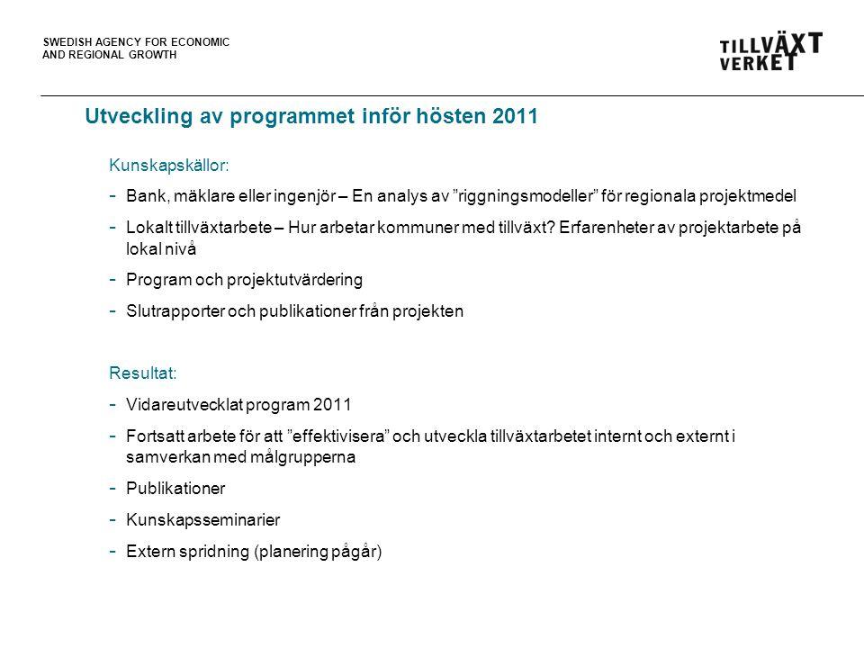 SWEDISH AGENCY FOR ECONOMIC AND REGIONAL GROWTH Utveckling av programmet inför hösten 2011 Kunskapskällor: - Bank, mäklare eller ingenjör – En analys av riggningsmodeller för regionala projektmedel - Lokalt tillväxtarbete – Hur arbetar kommuner med tillväxt.