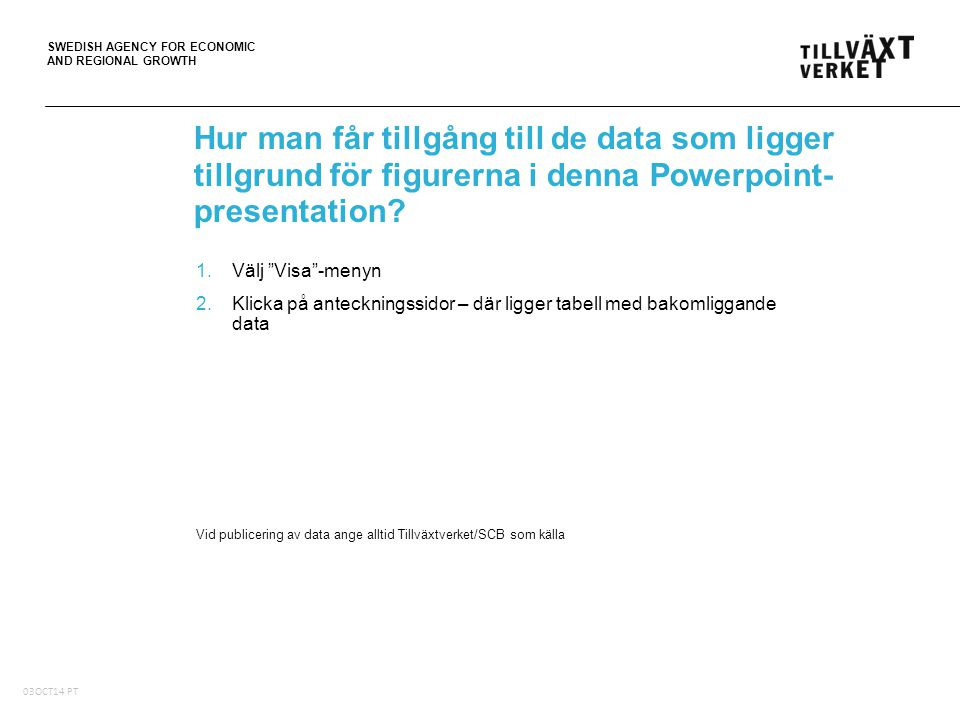SWEDISH AGENCY FOR ECONOMIC AND REGIONAL GROWTH Hur man får tillgång till de data som ligger tillgrund för figurerna i denna Powerpoint- presentation?