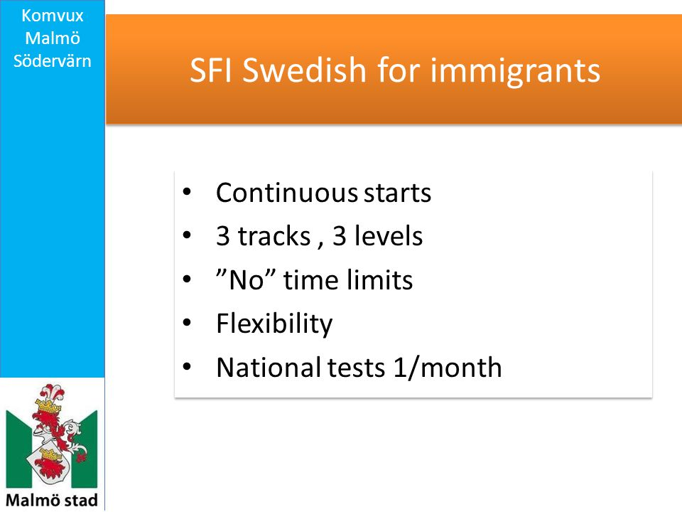 SFI Swedish for immigrants Continuous starts 3 tracks, 3 levels No time limits Flexibility National tests 1/month Continuous starts 3 tracks, 3 levels No time limits Flexibility National tests 1/month Komvux Malmö Södervärn