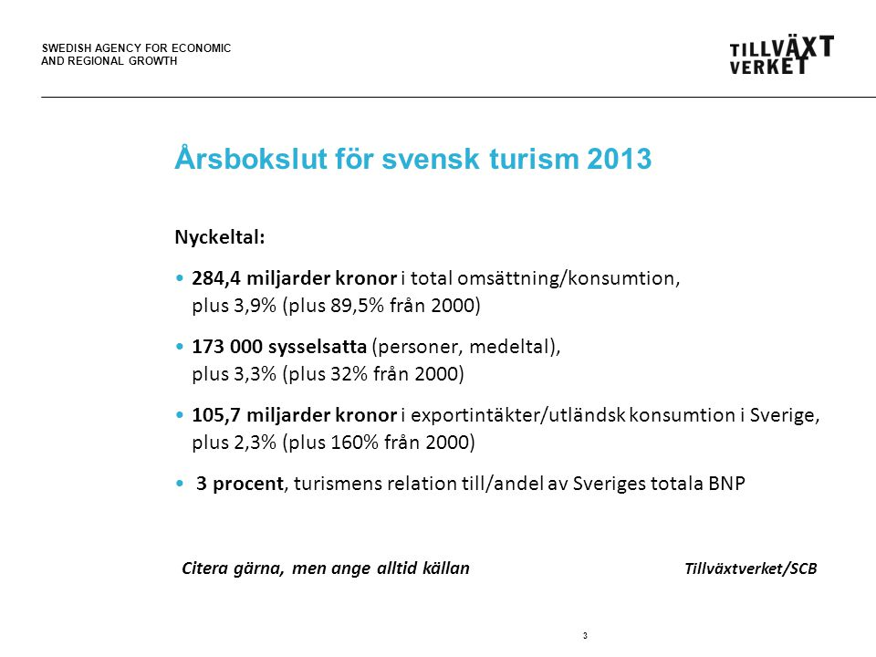SWEDISH AGENCY FOR ECONOMIC AND REGIONAL GROWTH Årsbokslut för svensk turism 2013 Nyckeltal: 284,4 miljarder kronor i total omsättning/konsumtion, plus 3,9% (plus 89,5% från 2000) 173 000 sysselsatta (personer, medeltal), plus 3,3% (plus 32% från 2000) 105,7 miljarder kronor i exportintäkter/utländsk konsumtion i Sverige, plus 2,3% (plus 160% från 2000) 3 procent, turismens relation till/andel av Sveriges totala BNP 3 Citera gärna, men ange alltid källan Tillväxtverket/SCB