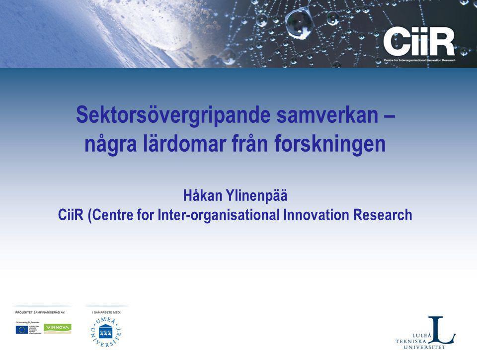 Sektorsövergripande samverkan – några lärdomar från forskningen Håkan Ylinenpää CiiR (Centre for Inter-organisational Innovation Research