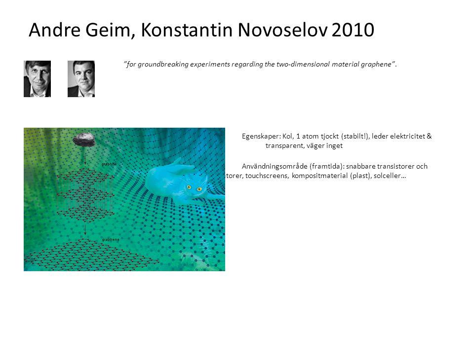 """Andre Geim, Konstantin Novoselov 2010 """"for groundbreaking experiments regarding the two-dimensional material graphene"""". Egenskaper: Kol, 1 atom tjockt"""