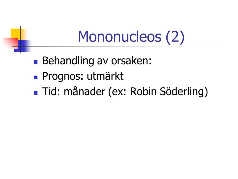 Mononucleos (2) Behandling av orsaken: Prognos: utmärkt Tid: månader (ex: Robin Söderling)