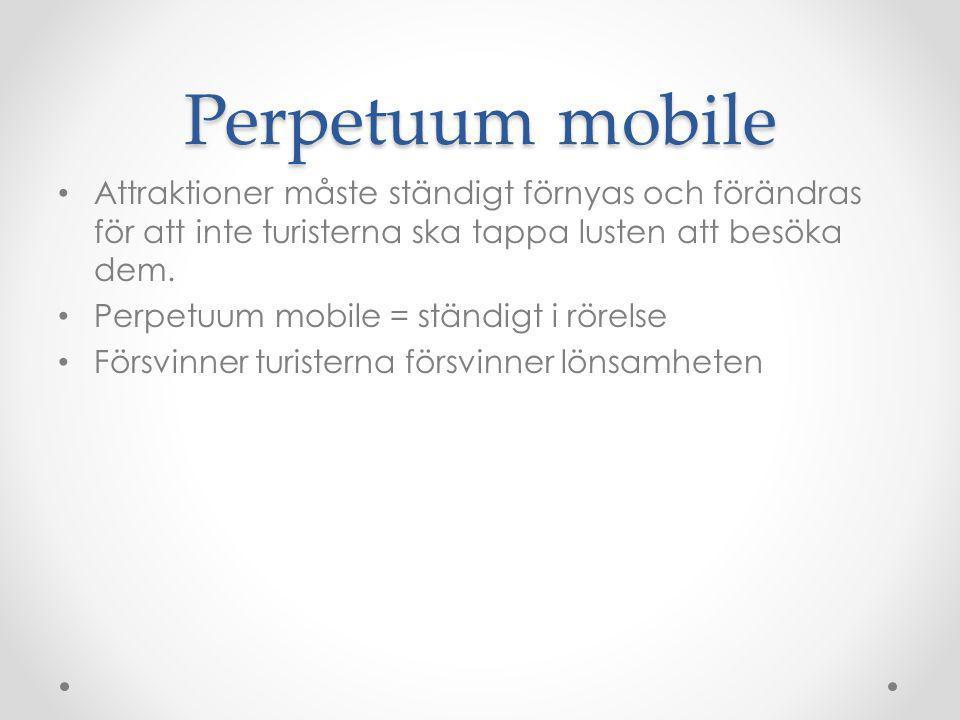 Perpetuum mobile Attraktioner måste ständigt förnyas och förändras för att inte turisterna ska tappa lusten att besöka dem. Perpetuum mobile = ständig