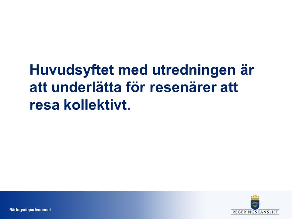 Näringsdepartementet Huvudsyftet med utredningen är att underlätta för resenärer att resa kollektivt.