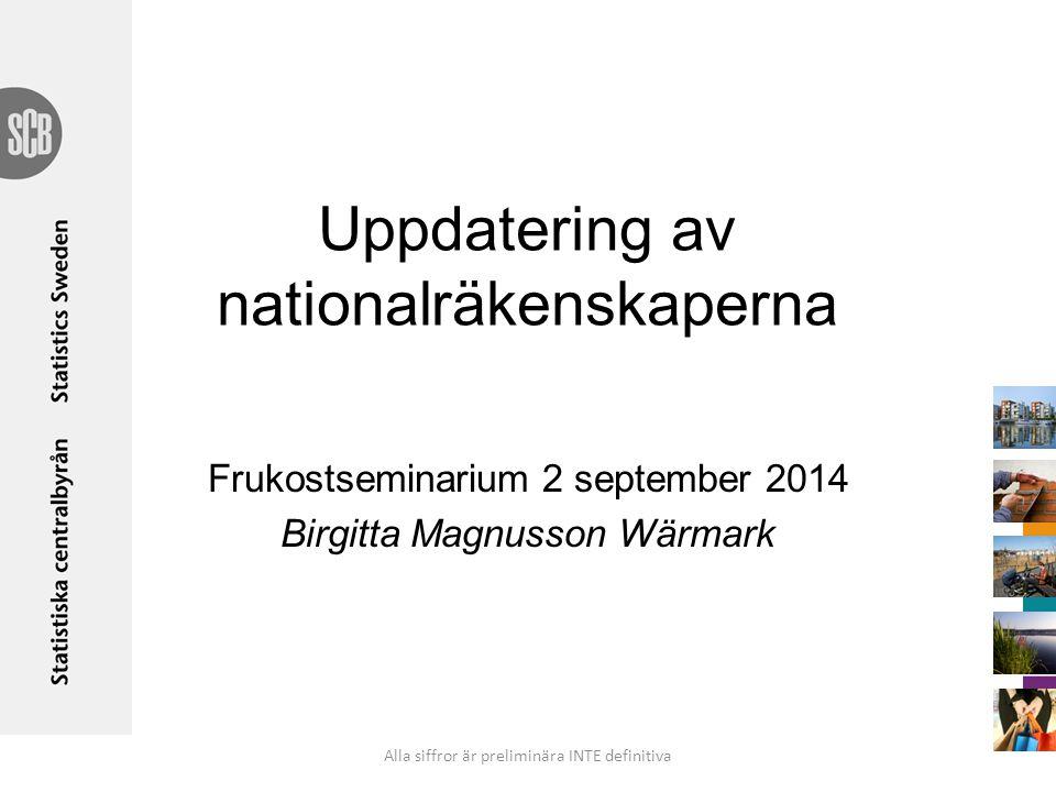 Uppdatering av nationalräkenskaperna Frukostseminarium 2 september 2014 Birgitta Magnusson Wärmark Alla siffror är preliminära INTE definitiva