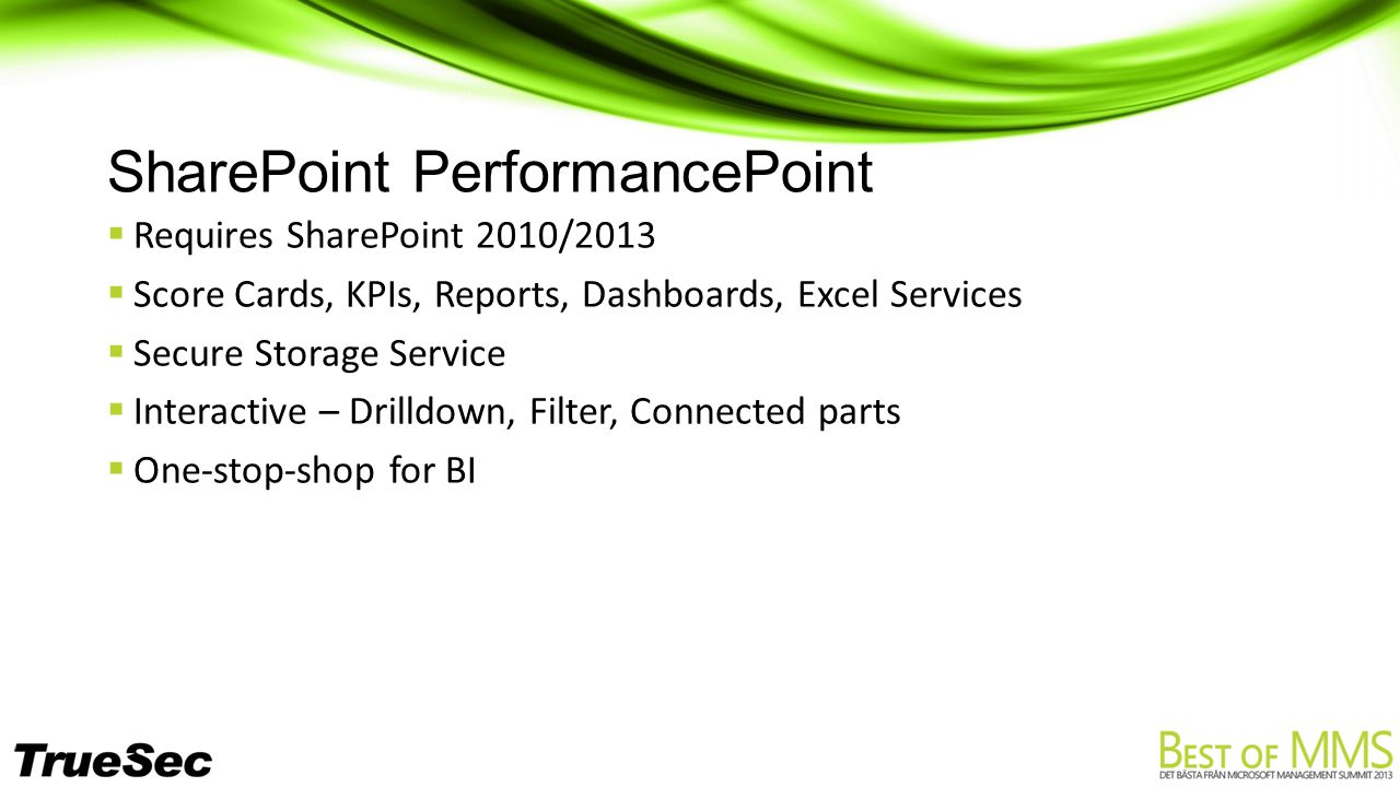 SharePoint PerformancePoint  Requires SharePoint 2010/2013  Score Cards, KPIs, Reports, Dashboards, Excel Services  Secure Storage Service  Interactive – Drilldown, Filter, Connected parts  One-stop-shop for BI