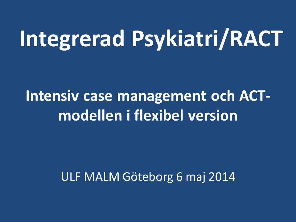 Integrerad Psykiatri/RACT Intensiv case management och ACT- modellen i flexibel version ULF MALM Göteborg 6 maj 2014