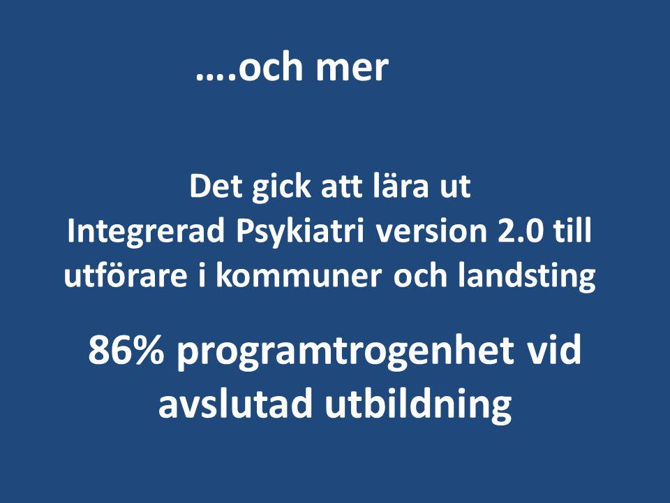 Det gick att lära ut Integrerad Psykiatri version 2.0 till utförare i kommuner och landsting 86% programtrogenhet vid avslutad utbildning ….och mer