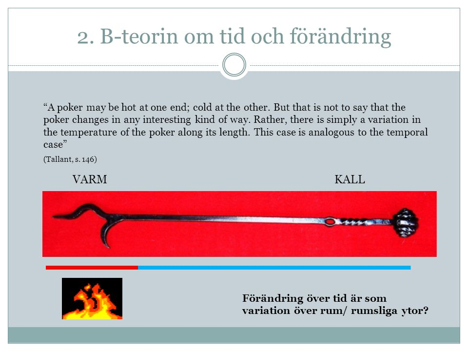 "2. B-teorin om tid och förändring VARMKALL ""A poker may be hot at one end; cold at the other. But that is not to say that the poker changes in any int"