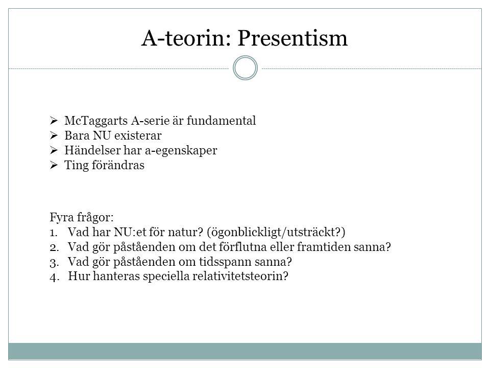 A-teorin: Presentism  McTaggarts A-serie är fundamental  Bara NU existerar  Händelser har a-egenskaper  Ting förändras Fyra frågor: 1.Vad har NU:e