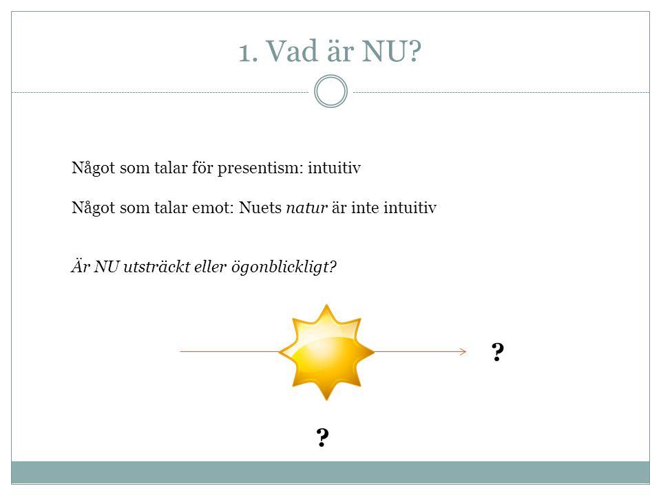 1. Vad är NU? Något som talar för presentism: intuitiv Något som talar emot: Nuets natur är inte intuitiv Är NU utsträckt eller ögonblickligt? ?